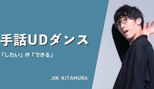 手話とダンスで世界をつなぐ|JIN KITAMURAが目指す「したい」が「できる」UDEの社会とは