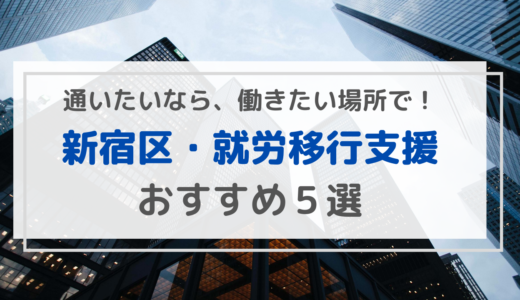【新宿区】おすすめの就労移行支援事業所5選!通うなら働きたいと思える場所で!